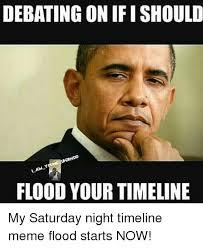 Saturday Night Meme - debating on ifi should flood your timeline my saturday night