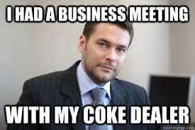 Business Meeting Meme - i had a business meeting with my coke dealer misc quickmeme