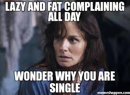 Meme Single - lazy and fat complaining all day wonder why you are single meme