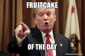 Fruitcake Meme - fruitcake of the day donald trump says make a meme
