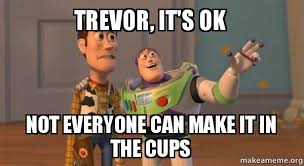 Trevor Meme - trevor it s ok not everyone can make it in the cups buzz and