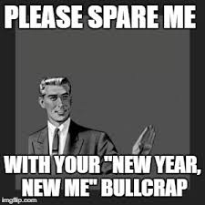 New Year New Me Meme - please spare me with your new year new me bullcrap meme