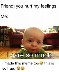 Hurt Feelings Meme - friend you hurt my feelings me i care so much i made this meme too