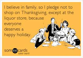 Open Liquor Stores On Thanksgiving Funny Thanksgiving Ecard I Believe In Family So I Pledge Not To