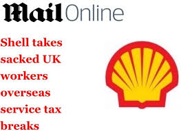 shell takes sacked uk workers overseas service tax breaks royal