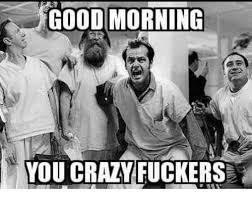 You Crazy Meme - good morning you crazy fuckers crazy meme on me me