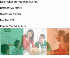 Ira Meme - dad what are you thankful for brother my family sister my friends