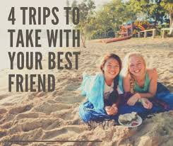 wanderlust 4 trips to take with your best friend s