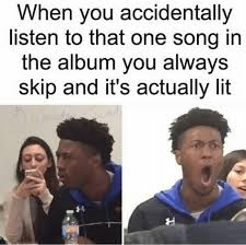 when you accidentally listen to that one song in the album you