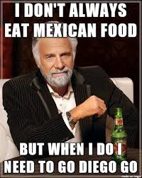Mexican Meme - i don t always eat mexican food meme on imgur