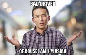 Meme Driver - bad driver of couse i am i m asian make a meme