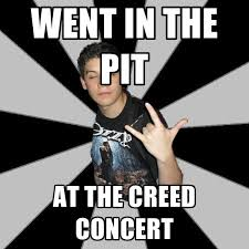 Creed Meme - went in the pit at the creed concert create meme