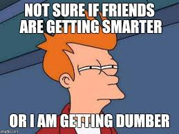 Stupid Friends Meme - i am now laughing at things my friend who i think is stupid is