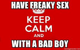 Freaky Sex Meme - have freaky sex with a bad boy keep calm 3 meme generator