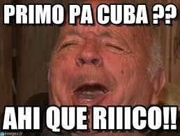 Cuba Meme - primo pa cuba guillermo cavallini meme on memegen