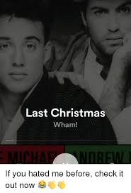 Last Christmas Meme - last christmas wham micha norew if you hated me before check it