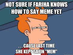 How Do You Say Meme - not sure if fariha knows how to say meme yet cause last time