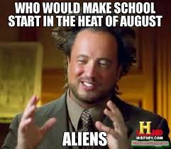 The Heat Meme - who would make school start in the heat of august aliens meme