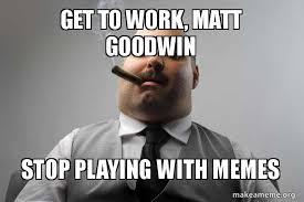 Get To Work Meme - get to work matt goodwin stop playing with memes scumbag boss