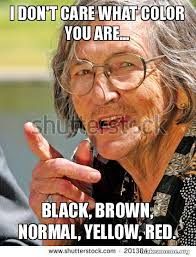 Normal Meme - i don t care what color you are black brown normal yellow red