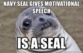 Navy Seal Meme - navy seal gives motivational speech is a seal awkward seal meme
