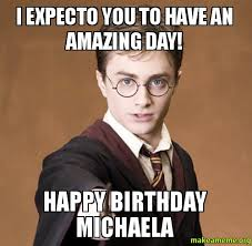 Michaela Meme - i expecto you to have an amazing day happy birthday michaela
