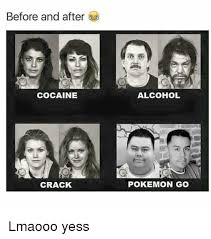Crack Cocaine Meme - before and after cocaine crack alcohol pokemon go lmaooo yess