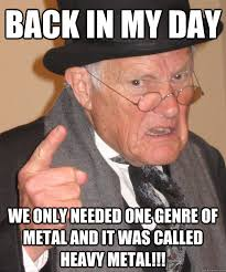 Heavy Metal Meme - back in my day we only needed one genre of metal and it was called