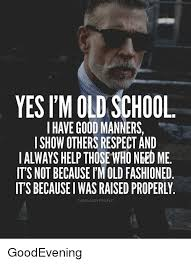 Old School Meme - yes i m old school i have good manners i show others respect and i