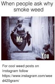 Hilarious Weed Memes - when people ask why smoke weed ou for cool weed posts on instagram