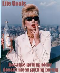 Ab Fab Meme - image tagged in abfab patsy life goals absolutely fabulous imgflip