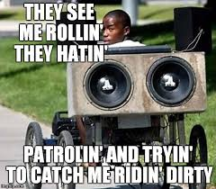 They See Me Rollin They Hatin Meme - never catch me ridin dirty imgflip