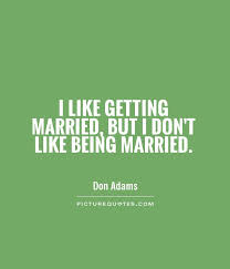 getting married quotes i like getting married but i don t like being married picture