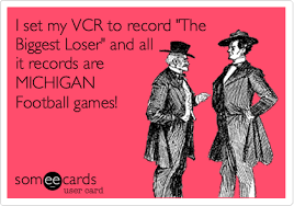 Michigan Football Memes - i set my vcr to record the biggest loser and all it records are