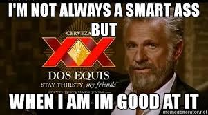 Smart Ass Meme - i m not always a smart ass but when i am im good at it dos equis