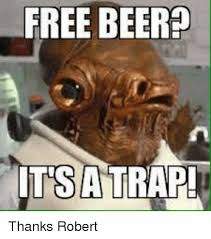 Its A Trap Meme - free beer its a trap thanks robert beer meme on sizzle