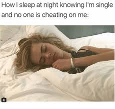 How I Sleep Meme - how i sleep at night knowing i m single and no one is cheating on