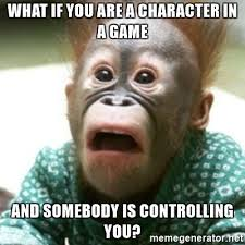 Chimp Meme - what if you are a character in a game and somebody is controlling