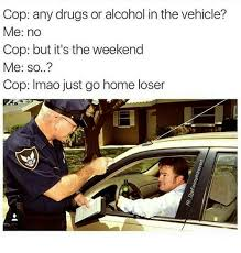 Any Drugs Or Alcohol Meme - cop any drugs or alcohol in the vehicle me no cop but it s the