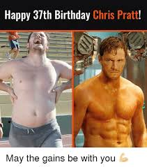 Gym Birthday Meme - happy 37th birthday chris pratt may the gains be with you