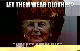 Margaret Thatcher Memes - let them wear clothes no let them die scumbag margaret