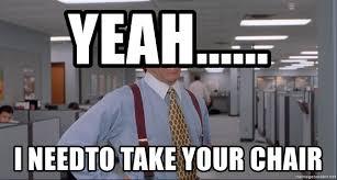 Office Space Meme Blank - yeah i needto take your chair office space meme blank meme
