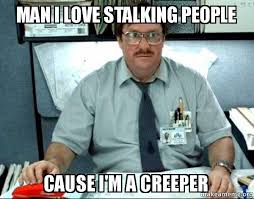 Creeper Meme - man i love stalking people cause i m a creeper milton from office