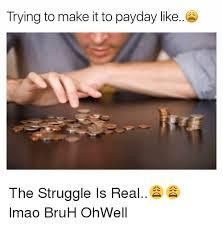 Me On Payday Meme - payday struggle memes memes pics 2018
