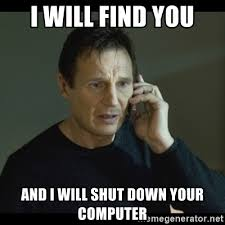 Shutdown Meme - i will find you and i will shut down your computer i will find you