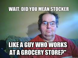Grocery Meme - wait did you mean stocker like a guy who works at a grocery store