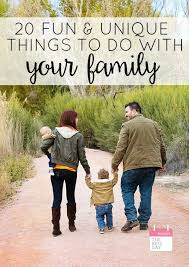 Things To Do With Your Family On The 20 And Unique Things To Do With Your Family Today S The Best Day