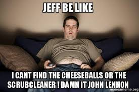 jeff be like i cant find the cheeseballs or the scrubcleaner damn