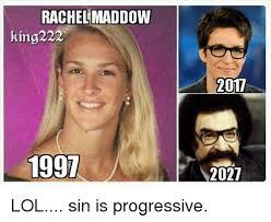 Rachel Meme - rachel maddow king222 2017 1991 2027 lol sin is progressive lol