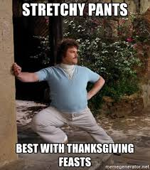 Stretchy Pants Meme - stretchy pants best with thanksgiving feasts nacho libre stretch